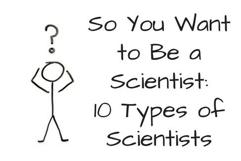 so you want to be a scientist 10 types of scientists stemjobs